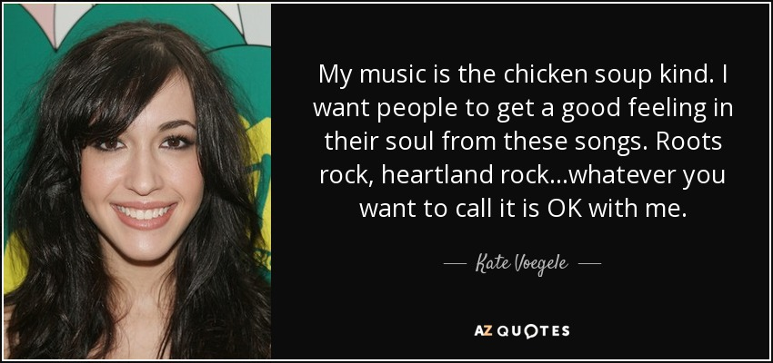 My music is the chicken soup kind. I want people to get a good feeling in their soul from these songs. Roots rock, heartland rock...whatever you want to call it is OK with me. - Kate Voegele