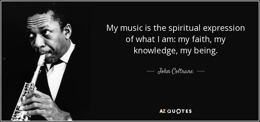 My music is the spiritual expression of what I am: my faith, my knowledge, my being. - John Coltrane