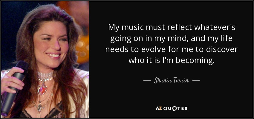 My music must reflect whatever's going on in my mind, and my life needs to evolve for me to discover who it is I'm becoming. - Shania Twain