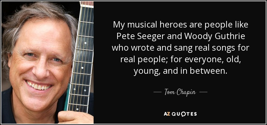 My musical heroes are people like Pete Seeger and Woody Guthrie who wrote and sang real songs for real people; for everyone, old, young, and in between. - Tom Chapin