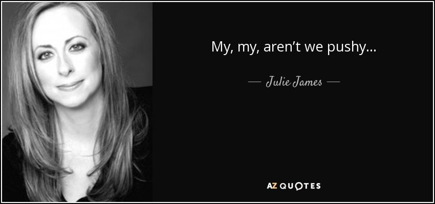 My, my, aren't we pushy . . . - Julie James