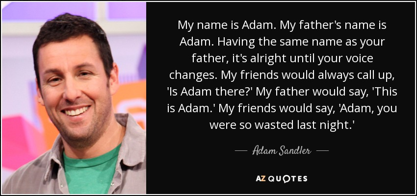 My name is Adam. My father's name is Adam. Having the same name as your father, it's alright until your voice changes. My friends would always call up, 'Is Adam there?' My father would say, 'This is Adam.' My friends would say, 'Adam, you were so wasted last night.' - Adam Sandler