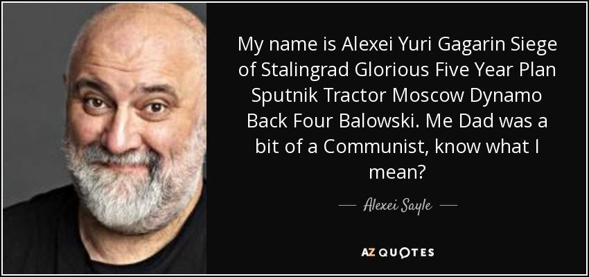 My name is Alexei Yuri Gagarin Siege of Stalingrad Glorious Five Year Plan Sputnik Tractor Moscow Dynamo Back Four Balowski. Me Dad was a bit of a Communist, know what I mean? - Alexei Sayle