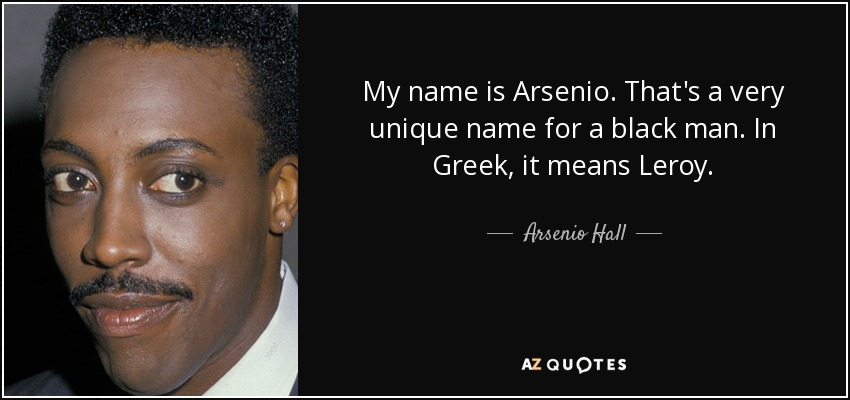 My name is Arsenio. That's a very unique name for a black man. In Greek, it means Leroy. - Arsenio Hall