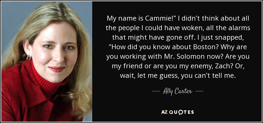 """My name is Cammie!"""" I didn't think about all the people I could have woken, all the alarms that might have gone off. I just snapped, """"How did you know about Boston? Why are you working with Mr. Solomon now? Are you my friend or are you my enemy, Zach? Or, wait, let me guess, you can't tell me. - Ally Carter"""