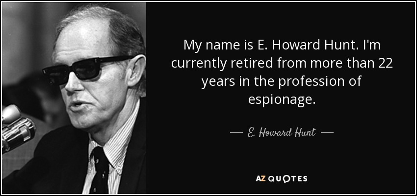 My name is E. Howard Hunt. I'm currently retired from more than 22 years in the profession of espionage. - E. Howard Hunt