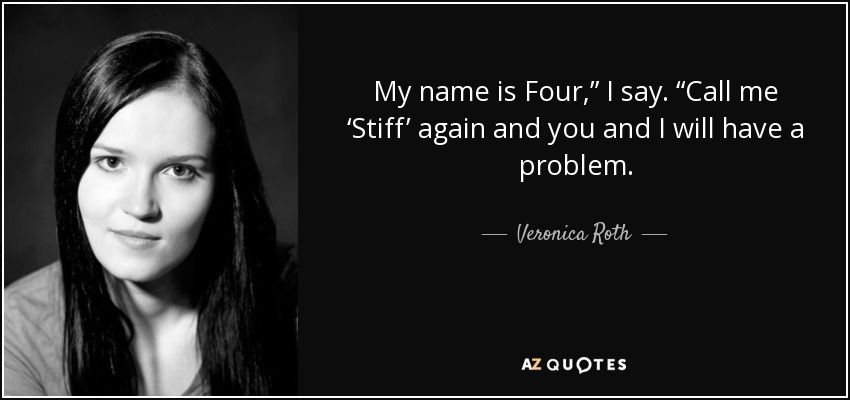 """My name is Four,"""" I say. """"Call me 'Stiff' again and you and I will have a problem. - Veronica Roth"""