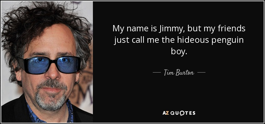 My name is Jimmy, but my friends just call me the hideous penguin boy. - Tim Burton
