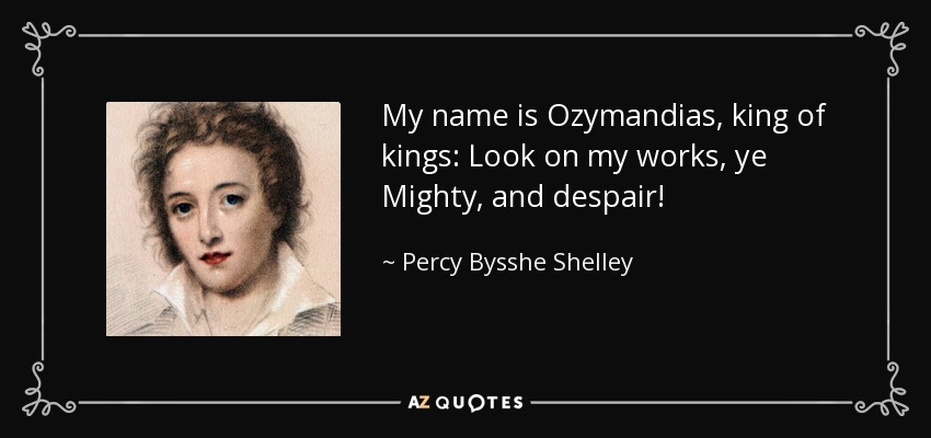 My name is Ozymandias, king of kings: Look on my works, ye Mighty, and despair! - Percy Bysshe Shelley
