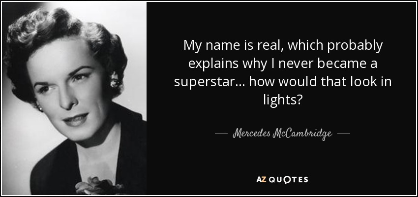 My name is real, which probably explains why I never became a superstar... how would that look in lights? - Mercedes McCambridge