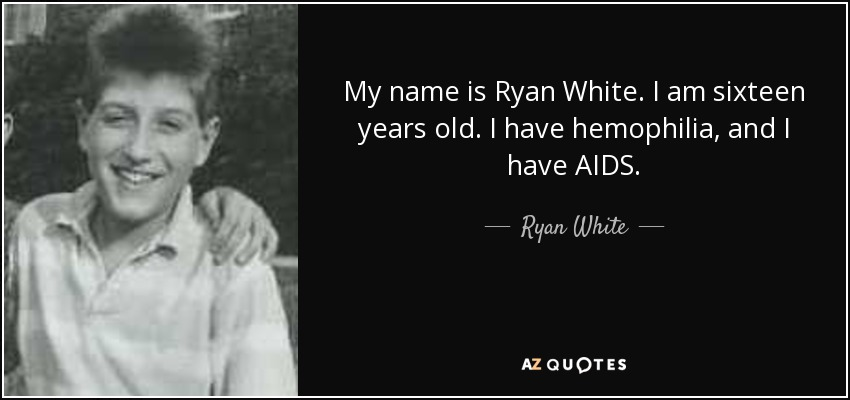 My name is Ryan White. I am sixteen years old. I have hemophilia, and I have AIDS. - Ryan White