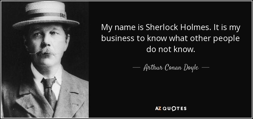 My name is Sherlock Holmes. It is my business to know what other people do not know. - Arthur Conan Doyle