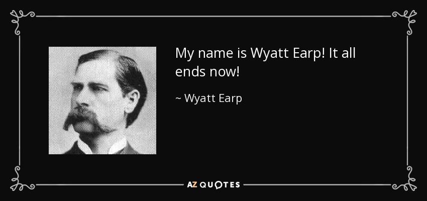 My name is Wyatt Earp! It all ends now! - Wyatt Earp