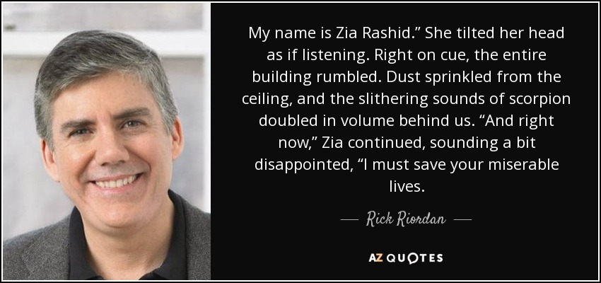"My name is Zia Rashid."" She tilted her head as if listening. Right on cue, the entire building rumbled. Dust sprinkled from the ceiling, and the slithering sounds of scorpion doubled in volume behind us. ""And right now,"" Zia continued, sounding a bit disappointed, ""I must save your miserable lives. - Rick Riordan"