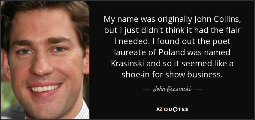 My name was originally John Collins, but I just didn't think it had the flair I needed. I found out the poet laureate of Poland was named Krasinski and so it seemed like a shoe-in for show business. - John Krasinski