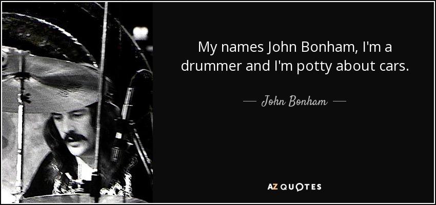 My names John Bonham, I'm a drummer and I'm potty about cars. - John Bonham