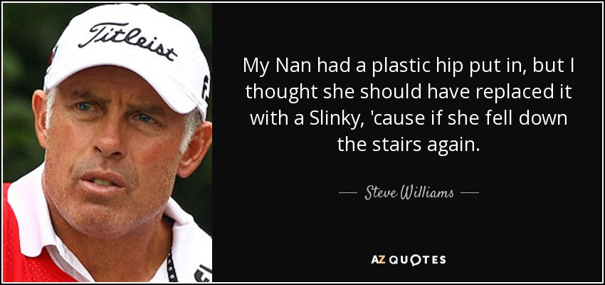My Nan had a plastic hip put in, but I thought she should have replaced it with a Slinky, 'cause if she fell down the stairs again. - Steve Williams