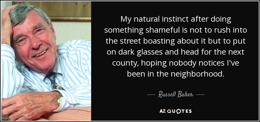 My natural instinct after doing something shameful is not to rush into the street boasting about it but to put on dark glasses and head for the next county, hoping nobody notices I've been in the neighborhood. - Russell Baker