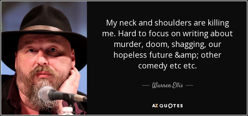 My neck and shoulders are killing me. Hard to focus on writing about murder, doom, shagging, our hopeless future & other comedy etc etc. - Warren Ellis