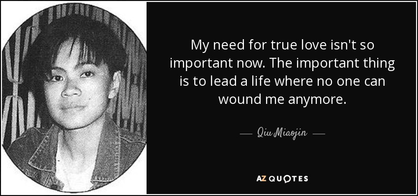 My need for true love isn't so important now. The important thing is to lead a life where no one can wound me anymore. - Qiu Miaojin