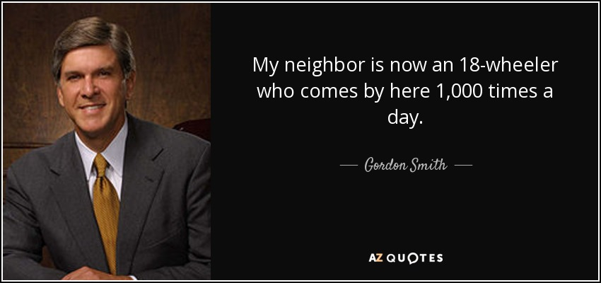 My neighbor is now an 18-wheeler who comes by here 1,000 times a day. - Gordon Smith