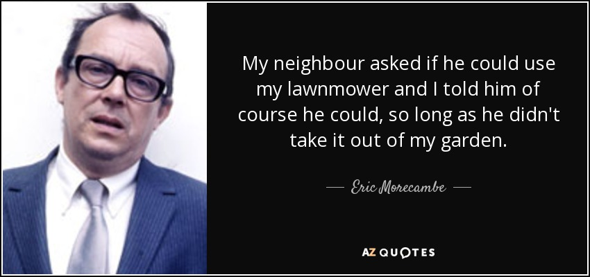 My neighbour asked if he could use my lawnmower and I told him of course he could, so long as he didn't take it out of my garden. - Eric Morecambe
