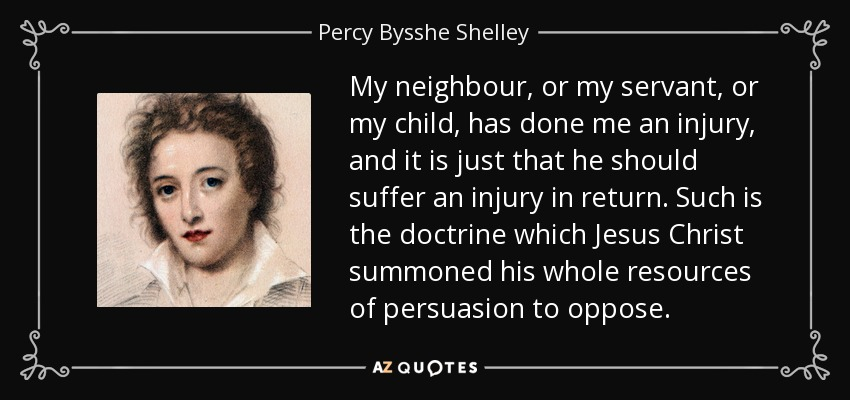My neighbour, or my servant, or my child, has done me an injury, and it is just that he should suffer an injury in return. Such is the doctrine which Jesus Christ summoned his whole resources of persuasion to oppose. - Percy Bysshe Shelley