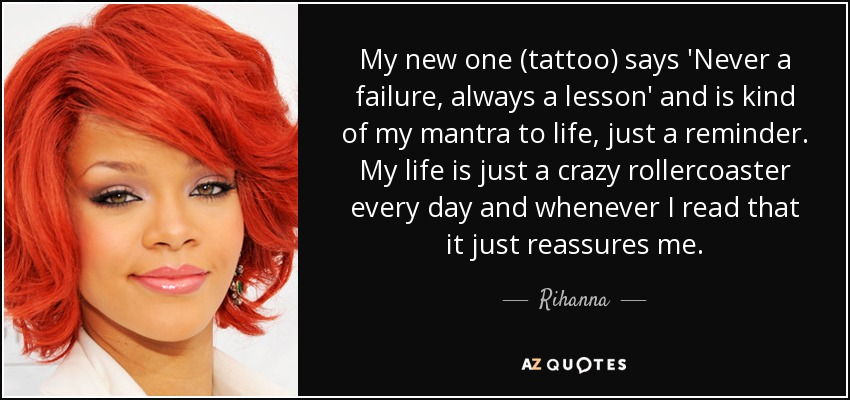 My new one (tattoo) says 'Never a failure, always a lesson' and is kind of my mantra to life, just a reminder. My life is just a crazy rollercoaster every day and whenever I read that it just reassures me. - Rihanna