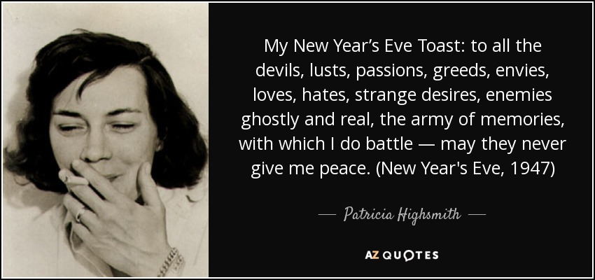 My New Year's Eve Toast: to all the devils, lusts, passions, greeds, envies, loves, hates, strange desires, enemies ghostly and real, the army of memories, with which I do battle — may they never give me peace. (New Year's Eve, 1947) - Patricia Highsmith