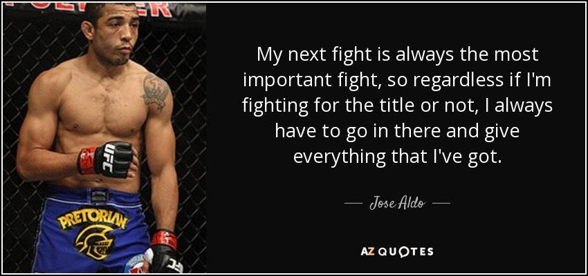 My next fight is always the most important fight, so regardless if I'm fighting for the title or not, I always have to go in there and give everything that I've got. - Jose Aldo