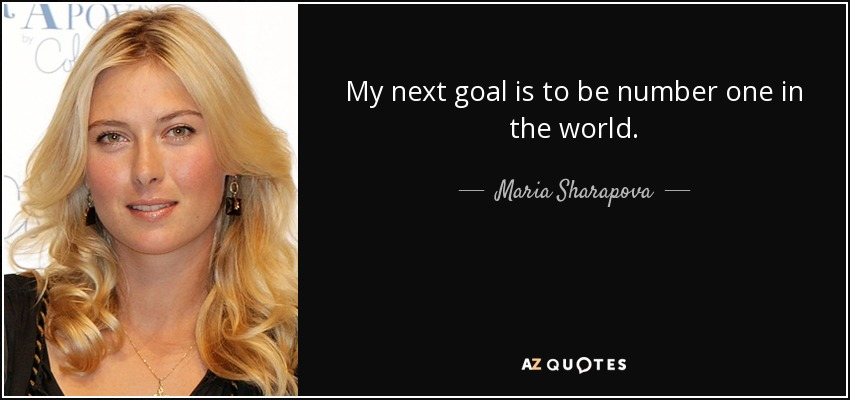 My next goal is to be number one in the world. - Maria Sharapova