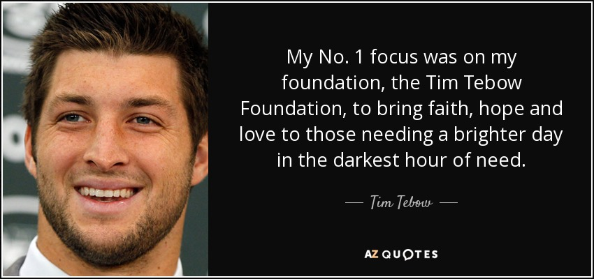 My No. 1 focus was on my foundation, the Tim Tebow Foundation, to bring faith, hope and love to those needing a brighter day in the darkest hour of need. - Tim Tebow