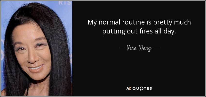 My normal routine is pretty much putting out fires all day. - Vera Wang