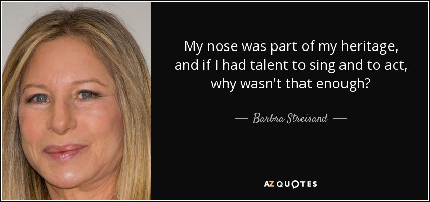 My nose was part of my heritage, and if I had talent to sing and to act, why wasn't that enough? - Barbra Streisand