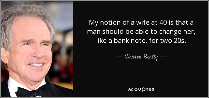 My notion of a wife at 40 is that a man should be able to change her, like a bank note, for two 20s. - Warren Beatty