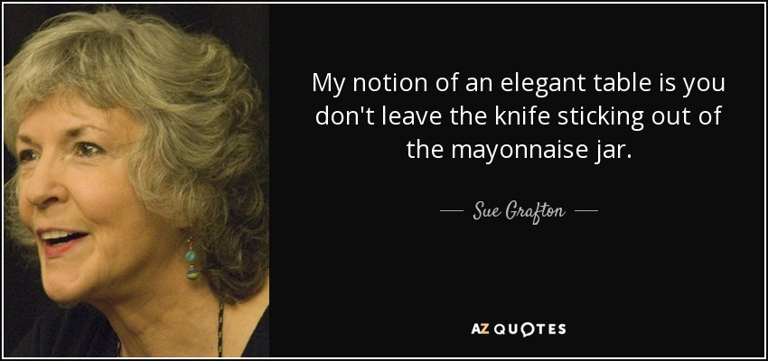My notion of an elegant table is you don't leave the knife sticking out of the mayonnaise jar. - Sue Grafton