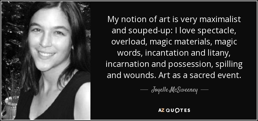 My notion of art is very maximalist and souped-up: I love spectacle, overload, magic materials, magic words, incantation and litany, incarnation and possession, spilling and wounds. Art as a sacred event. - Joyelle McSweeney