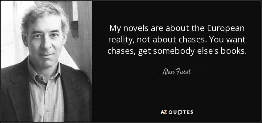 My novels are about the European reality, not about chases. You want chases, get somebody else's books. - Alan Furst