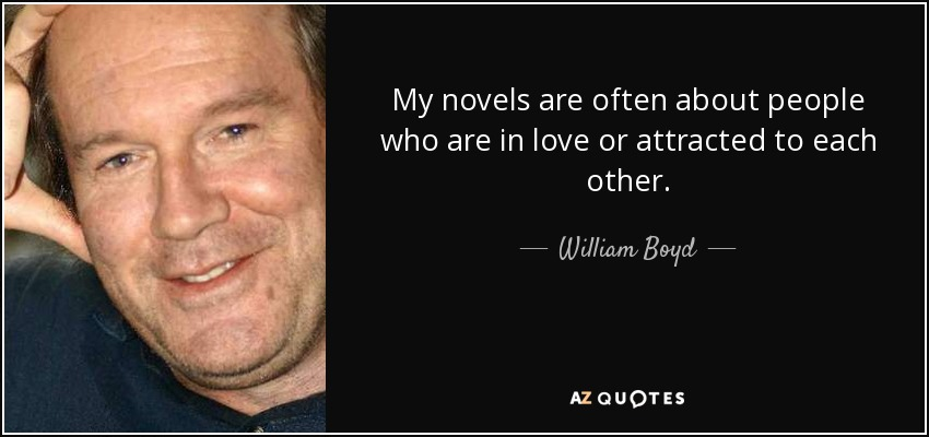 My novels are often about people who are in love or attracted to each other. - William Boyd