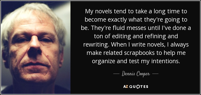 My novels tend to take a long time to become exactly what they're going to be. They're fluid messes until I've done a ton of editing and refining and rewriting. When I write novels, I always make related scrapbooks to help me organize and test my intentions. - Dennis Cooper