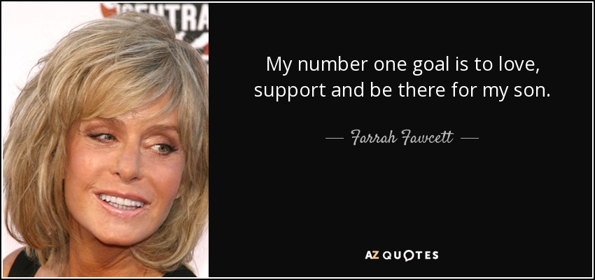 My number one goal is to love, support and be there for my son. - Farrah Fawcett
