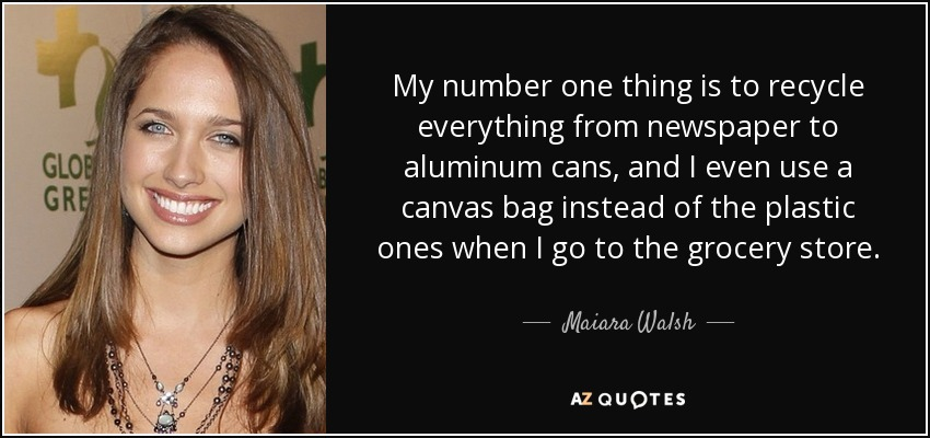My number one thing is to recycle everything from newspaper to aluminum cans, and I even use a canvas bag instead of the plastic ones when I go to the grocery store. - Maiara Walsh