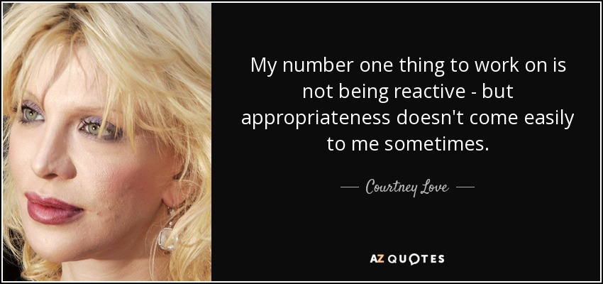 My number one thing to work on is not being reactive - but appropriateness doesn't come easily to me sometimes. - Courtney Love