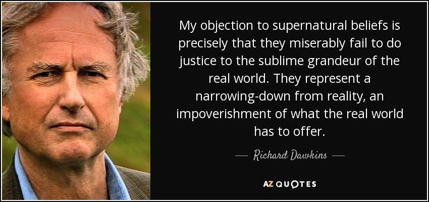 My objection to supernatural beliefs is precisely that they miserably fail to do justice to the sublime grandeur of the real world. They represent a narrowing-down from reality, an impoverishment of what the real world has to offer. - Richard Dawkins
