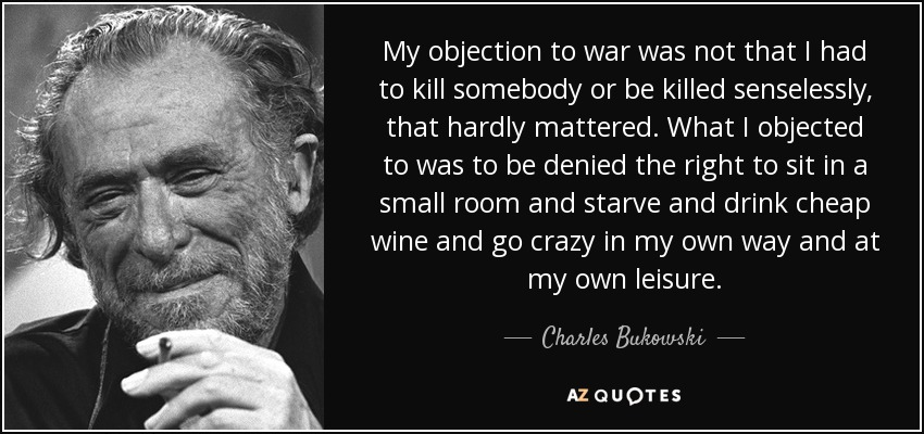 My objection to war was not that I had to kill somebody or be killed senselessly, that hardly mattered. What I objected to was to be denied the right to sit in a small room and starve and drink cheap wine and go crazy in my own way and at my own leisure. - Charles Bukowski