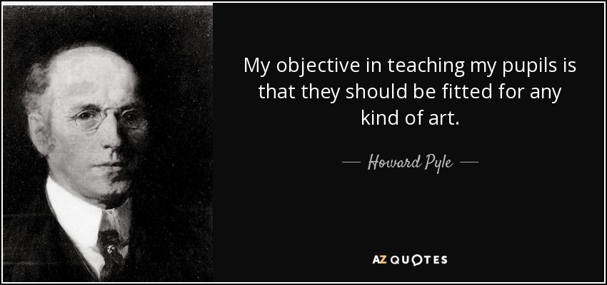 My objective in teaching my pupils is that they should be fitted for any kind of art. - Howard Pyle