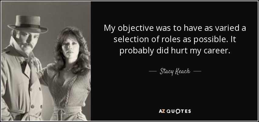 My objective was to have as varied a selection of roles as possible. It probably did hurt my career. - Stacy Keach