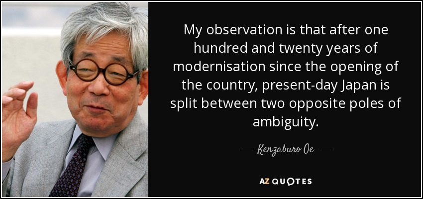 My observation is that after one hundred and twenty years of modernisation since the opening of the country, present-day Japan is split between two opposite poles of ambiguity. - Kenzaburo Oe