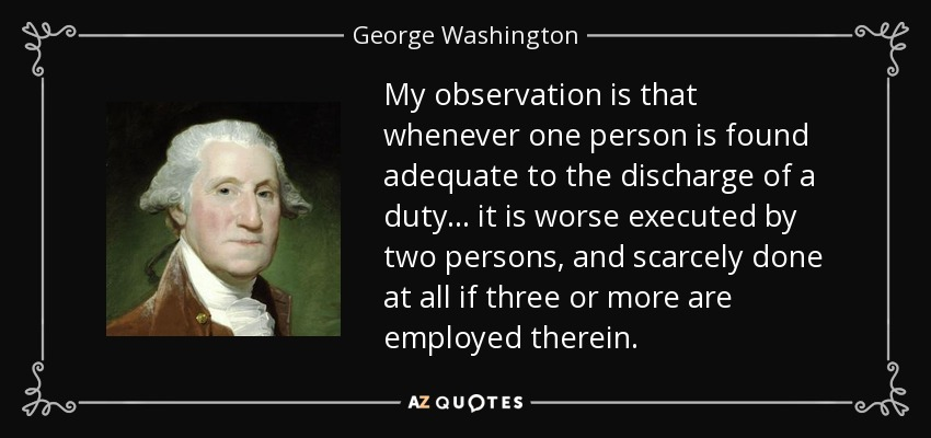 My observation is that whenever one person is found adequate to the discharge of a duty... it is worse executed by two persons, and scarcely done at all if three or more are employed therein. - George Washington