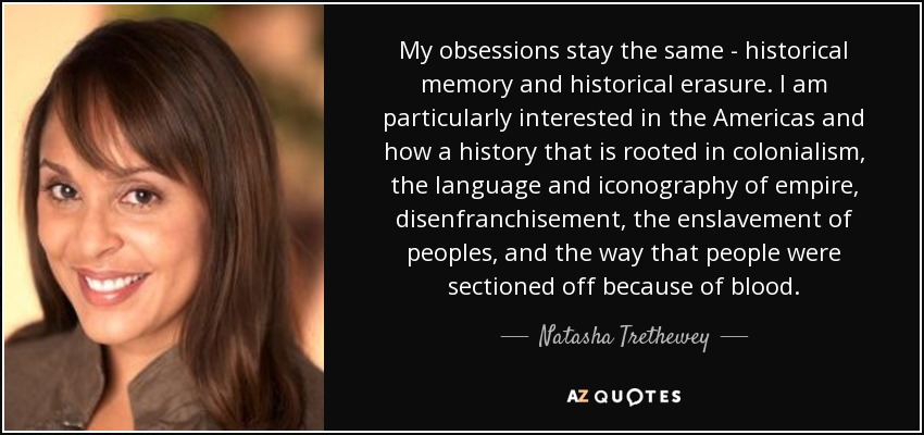My obsessions stay the same - historical memory and historical erasure. I am particularly interested in the Americas and how a history that is rooted in colonialism, the language and iconography of empire, disenfranchisement, the enslavement of peoples, and the way that people were sectioned off because of blood. - Natasha Trethewey